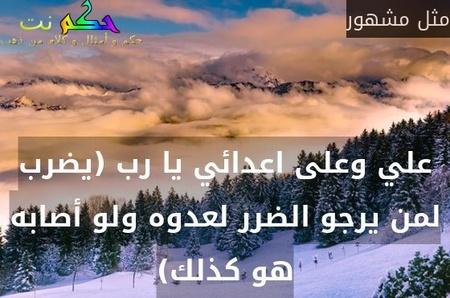 علي وعلى اعدائي يا رب (يضرب لمن يرجو الضرر لعدوه ولو أصابه هو كذلك)-مثل مشهور