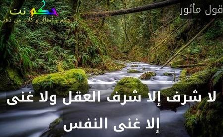 لا شرف إلا شرف العقل ولا غنى إلا غنى النفس-قول مأثور