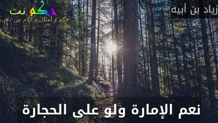 نعم الإمارة ولو على الحجارة -زياد بن أبيه