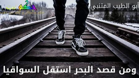 ومن قصد البحر استقل السواقيا-أبو الطيب المتنبي