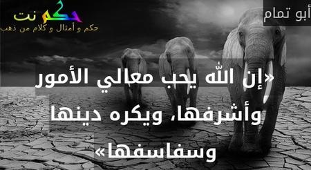 «إن الله يحب معالي الأمور وأشرفها، ويكره دينها وسفاسفها»-أبو تمام