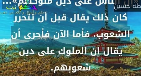«إن الناس على دين ملوكهم»... كان ذلك يقال قبل أن تتحرر الشعوب، فأما الآن فأحرى أن يقال إن الملوك على دين شعوبهم.-طه حسين