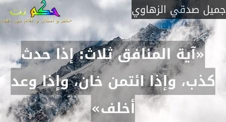 «آية المنافق ثلاث: إذا حدث كذب، وإذا ائتمن خان، وإذا وعد أخلف»-جميل صدقي الزهاوي