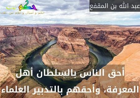 أحق الناس بالسلطان أهل المعرفة، وأحقهم بالتدبير العلماء-عبد الله بن المقفع