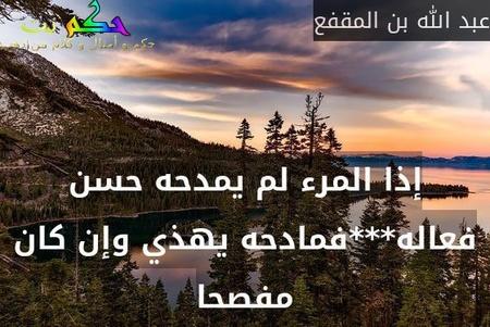 إذا المرء لم يمدحه حسن فعاله***فمادحه يهذي وإن كان مفصحا-عبد الله بن المقفع