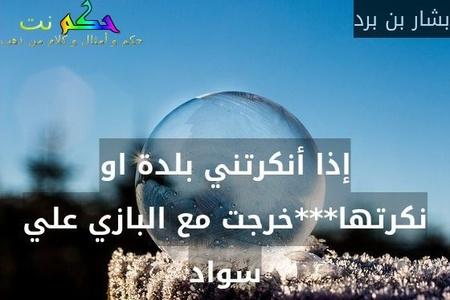 إذا أنكرتني بلدة او نكرتها***خرجت مع البازي علي سواد-بشار بن برد