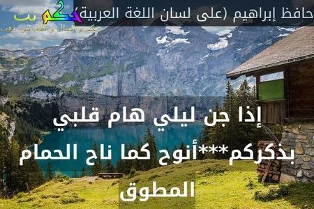 إذا جن ليلي هام قلبي بذكركم***أنوح كما ناح الحمام المطوق-حافظ إبراهيم (على لسان اللغة العربية)