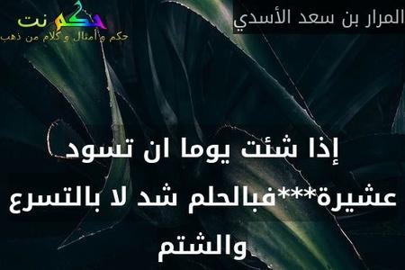 إذا شئت يوما ان تسود عشيرة***فبالحلم شد لا بالتسرع والشتم-المرار بن سعد الأسدي