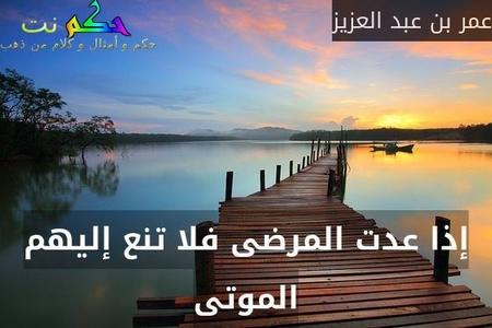 إذا عدت المرضى فلا تنع إليهم الموتى-عمر بن عبد العزيز