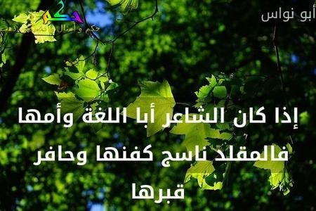 إذا كان الشاعر أبا اللغة وأمها فالمقلد ناسج كفنها وحافر  قبرها-أبو نواس