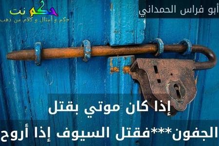 إذا كان موتي بقتل الجفون***فقتل السيوف إذا أروح-أبو فراس الحمداني