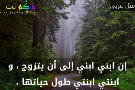 إن ابني ابني إلى أن يتزوج ، و ابنتي ابنتي طول حياتها .-مثل عربي