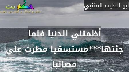 أظمتني الدنيا فلما جئتها***مستسقيا مطرت علي مصائبا-أبو الطيب المتنبي