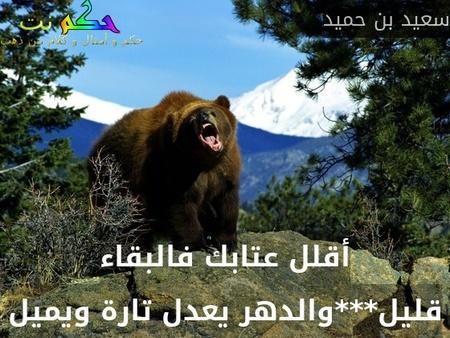 أقلل عتابك فالبقاء قليل***والدهر يعدل تارة ويميل-سعيد بن حميد