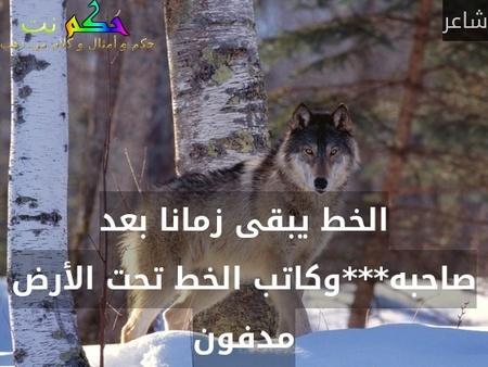 الخط يبقى زمانا بعد صاحبه***وكاتب الخط تحت الأرض مدفون-شاعر