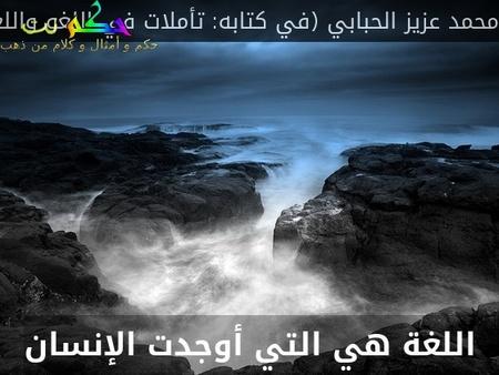 اللغة هي التي أوجدت الإنسان-محمد عزيز الحبابي (في كتابه: تأملات في اللغو واللغة)