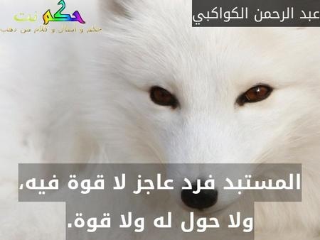 المستبد فرد عاجز لا قوة فيه، ولا حول له ولا قوة.-عبد الرحمن الكواكبي