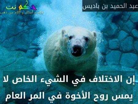 إن الاختلاف في الشيء الخاص لا يمس روح الأخوة في المر العام-عبد الحميد بن باديس