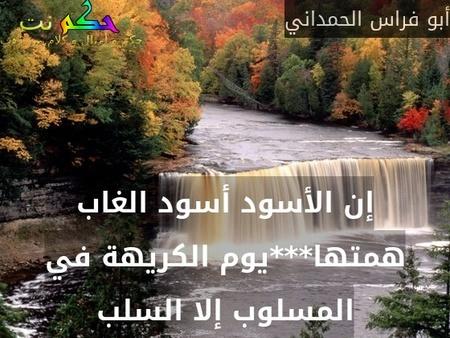 إن الأسود أسود الغاب همتها***يوم الكريهة في المسلوب إلا السلب-أبو فراس الحمداني