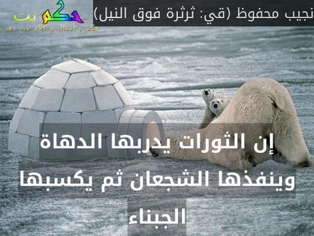 إن الثورات يدربها الدهاة وينفذها الشجعان ثم يكسبها الجبناء-نجيب محفوظ (قي: ثرثرة فوق النيل)