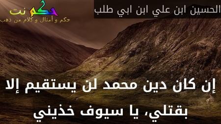 إن كان دين محمد لن يستقيم إلا بقتلي، يا سيوف خذيني-الحسين ابن علي ابن ابي طلب