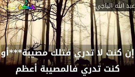 إن كنت لا تدري فتلك مصيبة***أو كنت تدري فالمصيبة أعظم-عبد الله الباجي