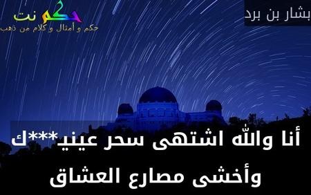 أنا والله اشتهى سحر عينيـ***ك وأخشى مصارع العشاق-بشار بن برد
