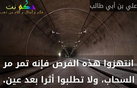 انتهزوا هذه الفرص فإنه تمر مر السحاب، ولا تطلبوا أثرا بعد عين.-علي بن أبي طالب