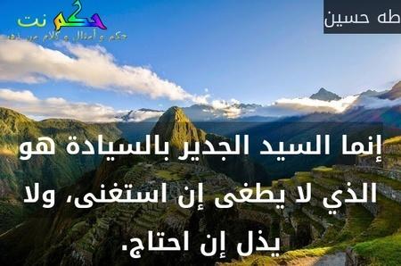 إنما السيد الجدير بالسيادة هو الذي لا يطغى إن استغنى، ولا يذل إن احتاج.-طه حسين