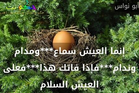 إنما العيش سماع***ومدام وندام***فإذا فاتك هذا***فعلى العيش السلام-أبو نواس