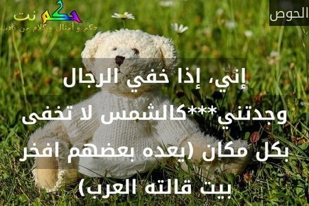 إني، إذا خفي الرجال وجدتني***كالشمس لا تخفى بكل مكان (يعده بعضهم افخر بيت قالته العرب)-الحوص