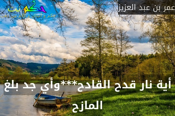 أية نار قدح القادح***وأي جد بلغ المازح-عمر بن عبد العزيز