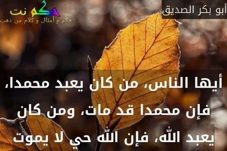 أيها الناس، من كان يعبد محمدا، فإن محمدا قد مات، ومن كان يعبد الله، فإن الله حي لا يموت-أبو بكر الصديق