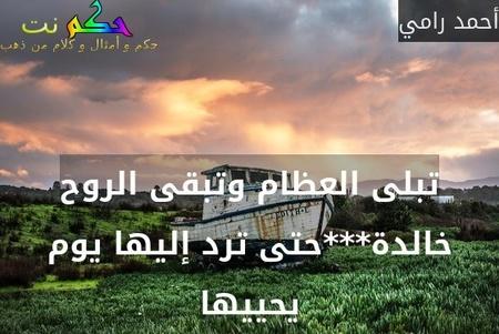 تبلى العظام وتبقى الروح خالدة***حتى ترد إليها يوم يحييها-أحمد رامي