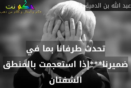 تحدث طرفانا بما في ضميرنا***إذا استعجمت بالمنطق الشفتان-عبد الله بن الدمية